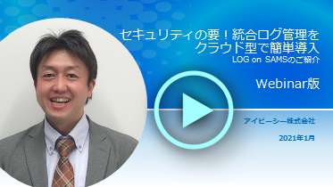 【動画】セキュリティの要 ! 統合ログ管理をクラウド型で簡単導入 │ LOG on SAMS のご紹介
